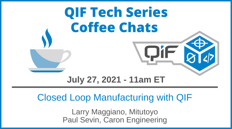 QIF Tech Series Coffee Chat July 27, 2021 11am ET Closed Loop Manufacturing with QIF by Larry Maggiano, Mituotoyo and Paul Sevin, Caron Engineering