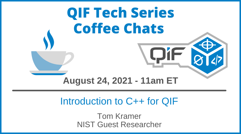 QIF Tech Series Coffee Chat August 24, 2021 Introduction to C++ for QIF by Tom Kramer, NIST Guest Researcher
